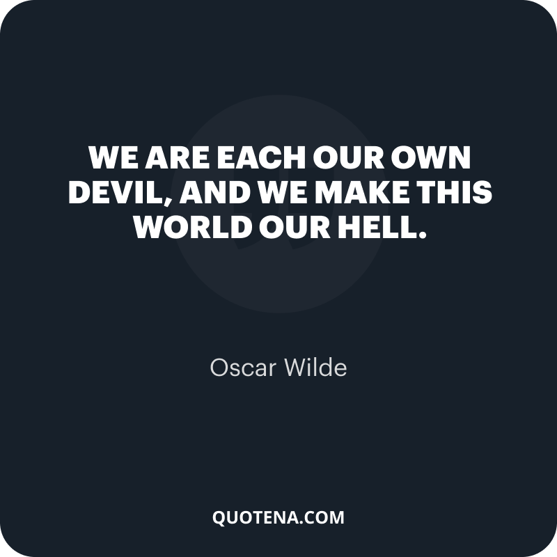 """""""We are each our own devil, and we make this world our hell."""" – Oscar Wilde"""