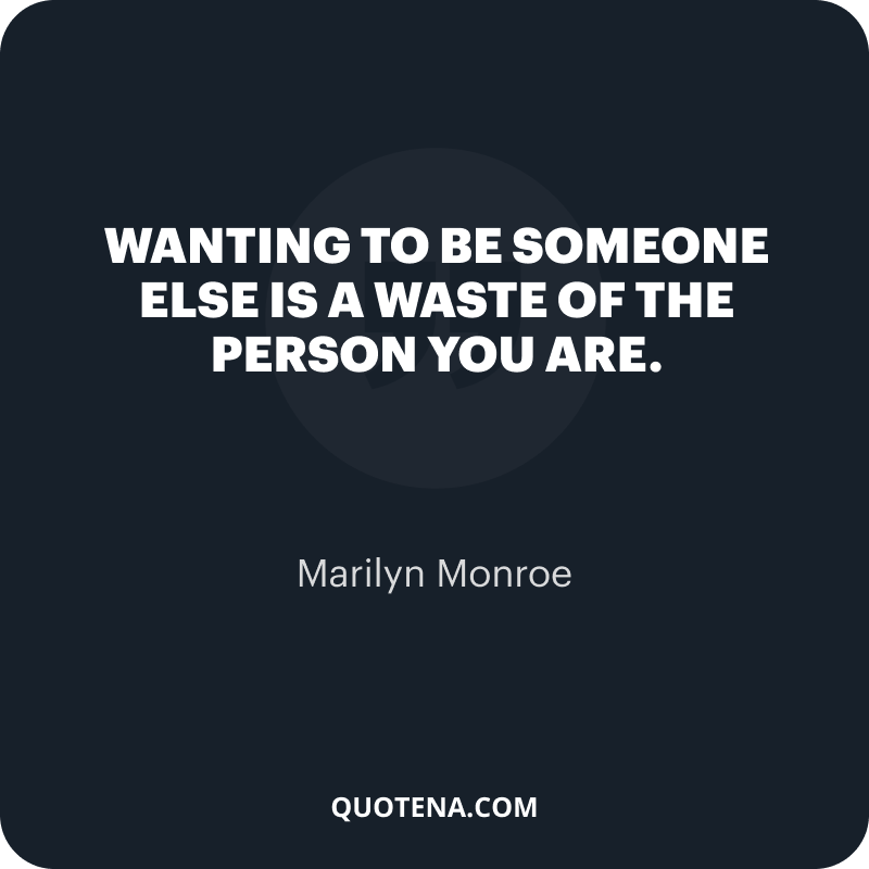 """""""Wanting to be someone else is a waste of the person you are."""" – Marilyn Monroe"""