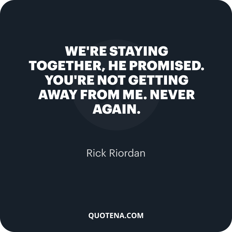 """""""We're staying together,"""" he promised. """"You're not getting away from me. Never again."""" – Rick Riordan"""