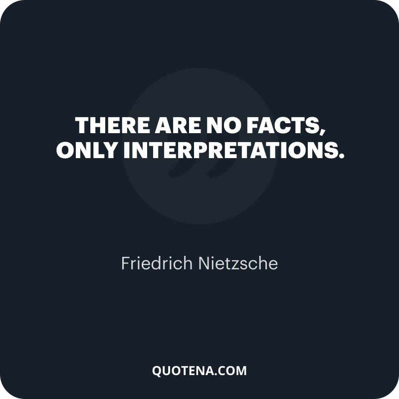 """""""There are no facts, only interpretations."""" – Friedrich Nietzsche"""