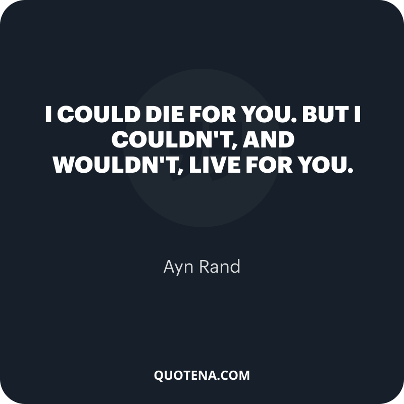 """""""I could die for you. But I couldn't, and wouldn't, live for you."""" – Ayn Rand"""