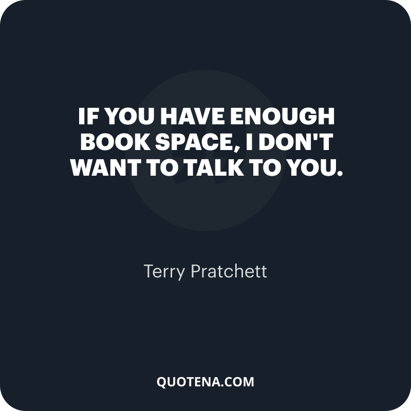 """""""If you have enough book space, I don't want to talk to you."""" – Terry Pratchett"""