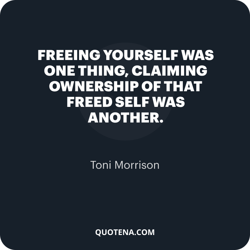 """""""Freeing yourself was one thing, claiming ownership of that freed self was another."""" – Toni Morrison"""