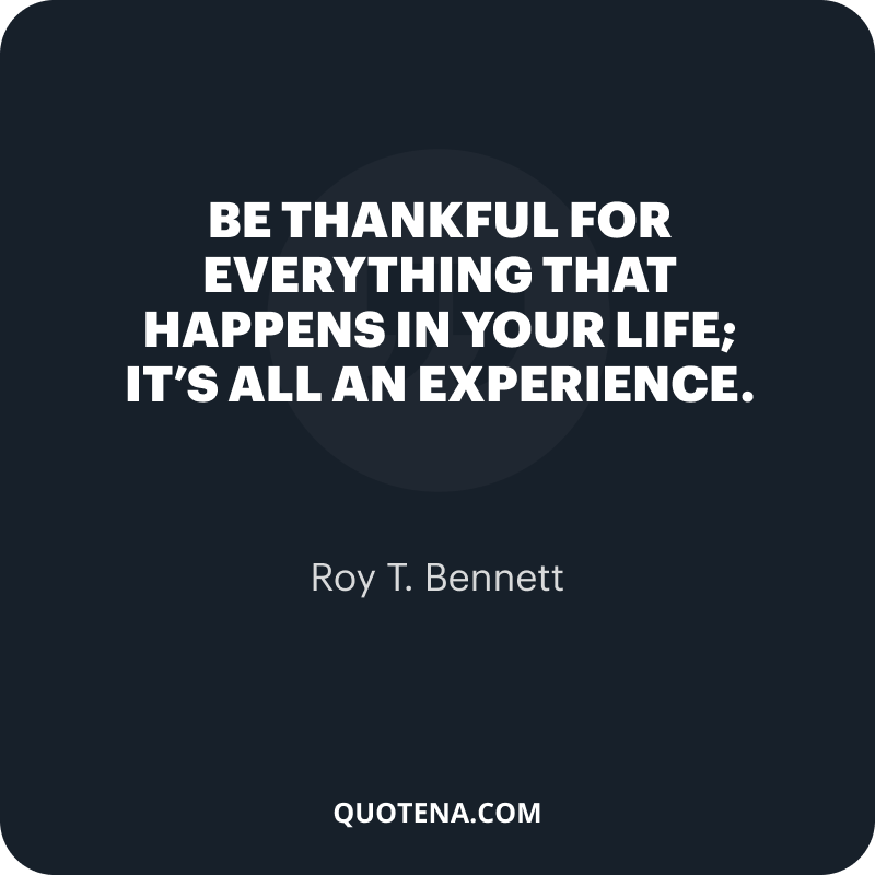 """""""Be thankful for everything that happens in your life; it's all an experience."""" – Roy T. Bennett"""