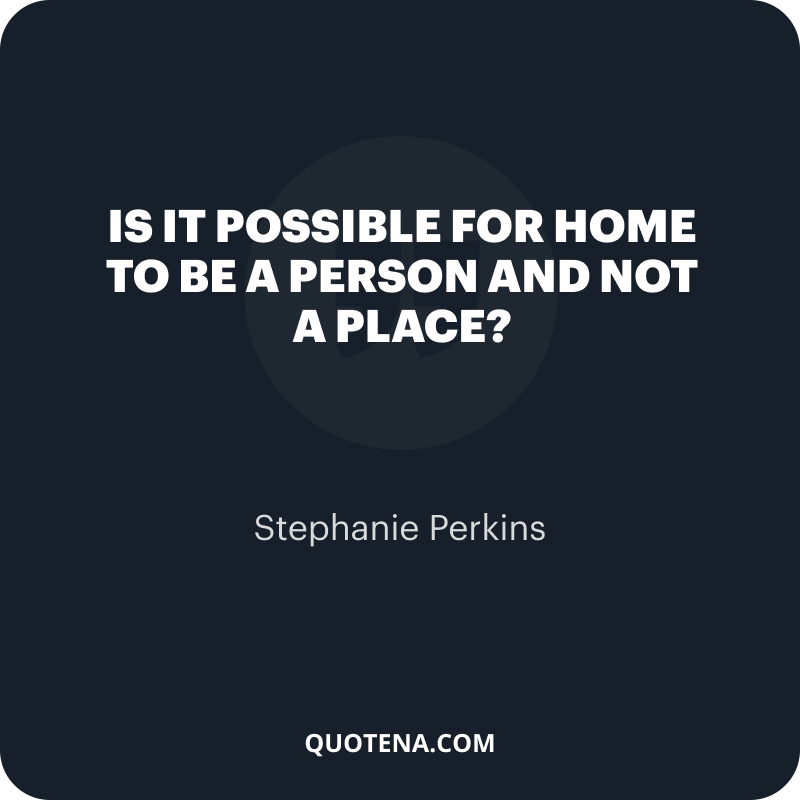 """""""Is it possible for home to be a person and not a place?"""" – Stephanie Perkins"""