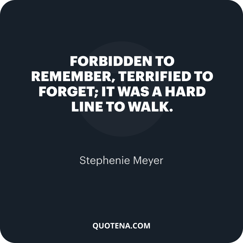 """""""Forbidden to remember, terrified to forget; it was a hard line to walk."""" – Stephenie Meyer"""