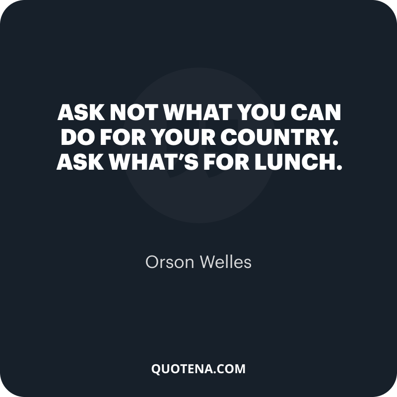 """""""Ask not what you can do for your country. Ask what's for lunch."""" – Orson Welles"""