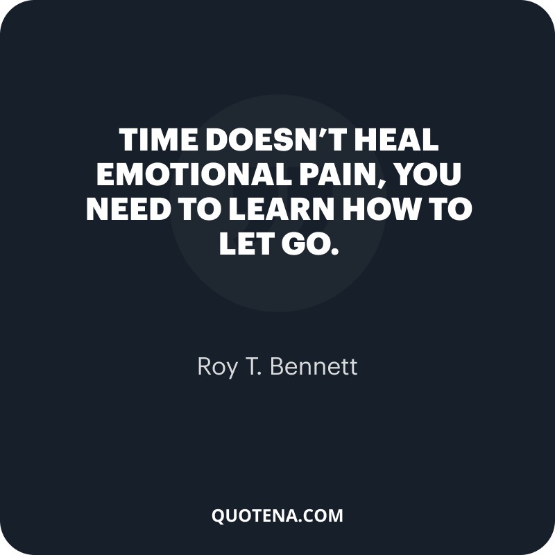 """""""Time doesn't heal emotional pain, you need to learn how to let go."""" – Roy T. Bennett"""