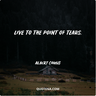 """""""Live to the point of tears."""" – Albert Camus"""