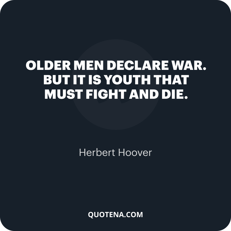 """""""Older men declare war. But it is youth that must fight and die."""" – Herbert Hoover"""