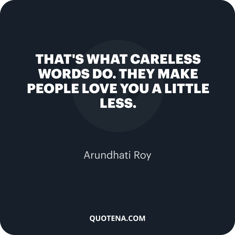 """""""That's what careless words do. They make people love you a little less."""" – Arundhati Roy"""