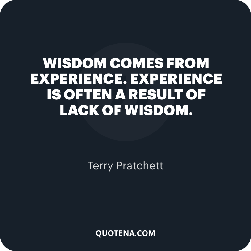 """""""Wisdom comes from experience. Experience is often a result of lack of wisdom."""" – Terry Pratchett"""