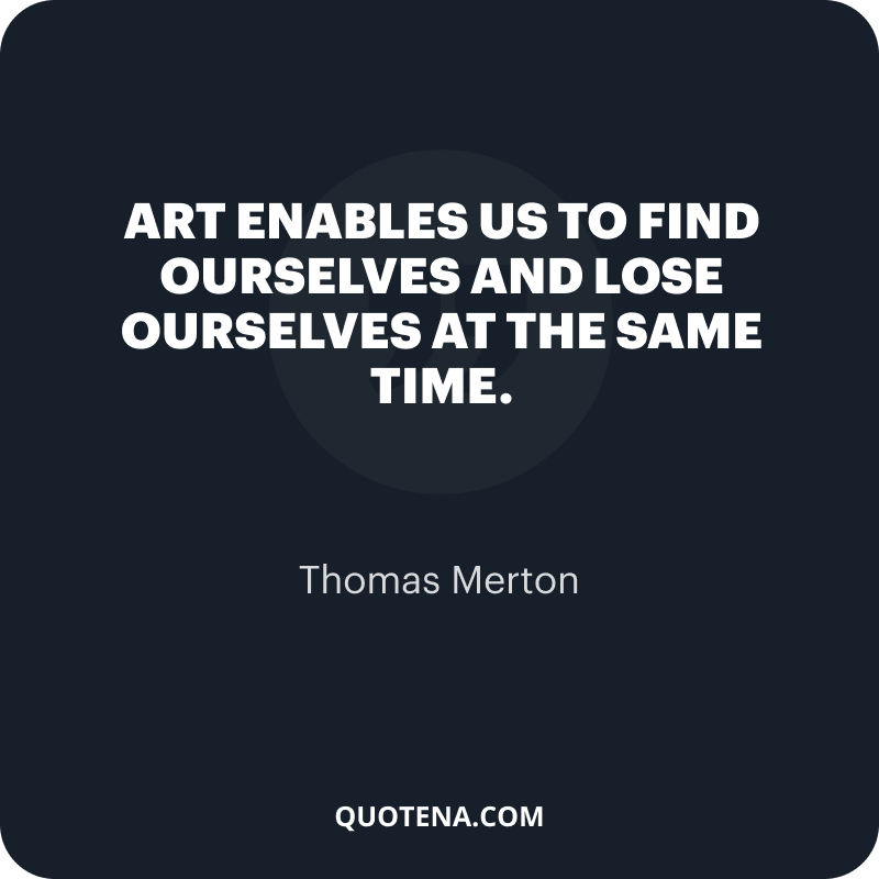 """""""Art enables us to find ourselves and lose ourselves at the same time."""" – Thomas Merton"""