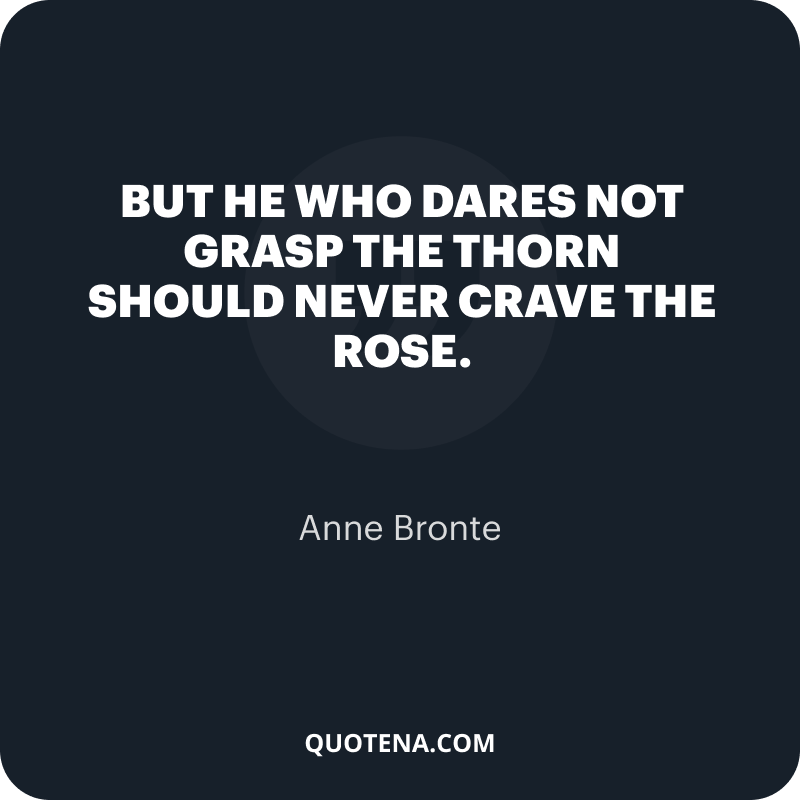 """""""But he who dares not grasp the thorn Should never crave the rose."""" – Anne Bronte"""
