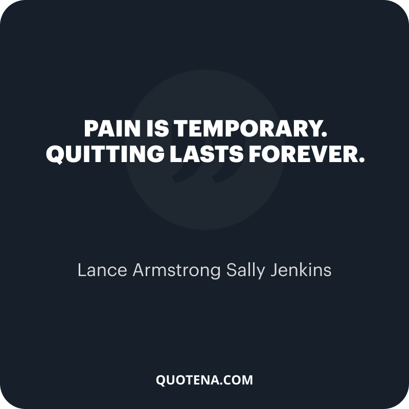 """""""Pain is temporary. Quitting lasts forever."""" – Lance Armstrong Sally Jenkins"""