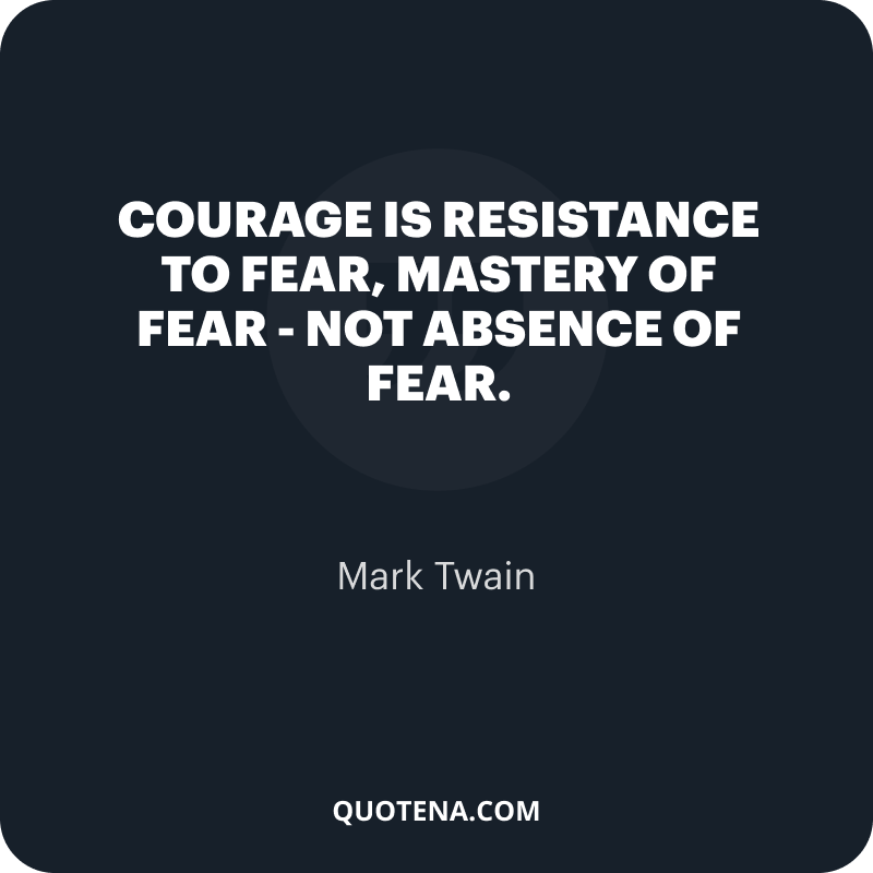"""""""Courage is resistance to fear, mastery of fear – not absence of fear."""" – Mark Twain"""