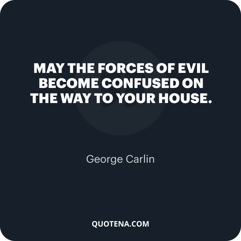 """""""May the forces of evil become confused on the way to your house."""" – George Carlin"""