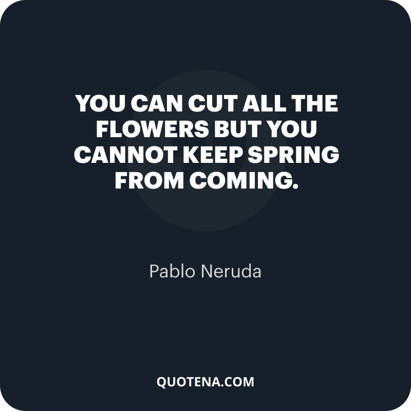"""""""You can cut all the flowers but you cannot keep Spring from coming."""" – Pablo Neruda"""