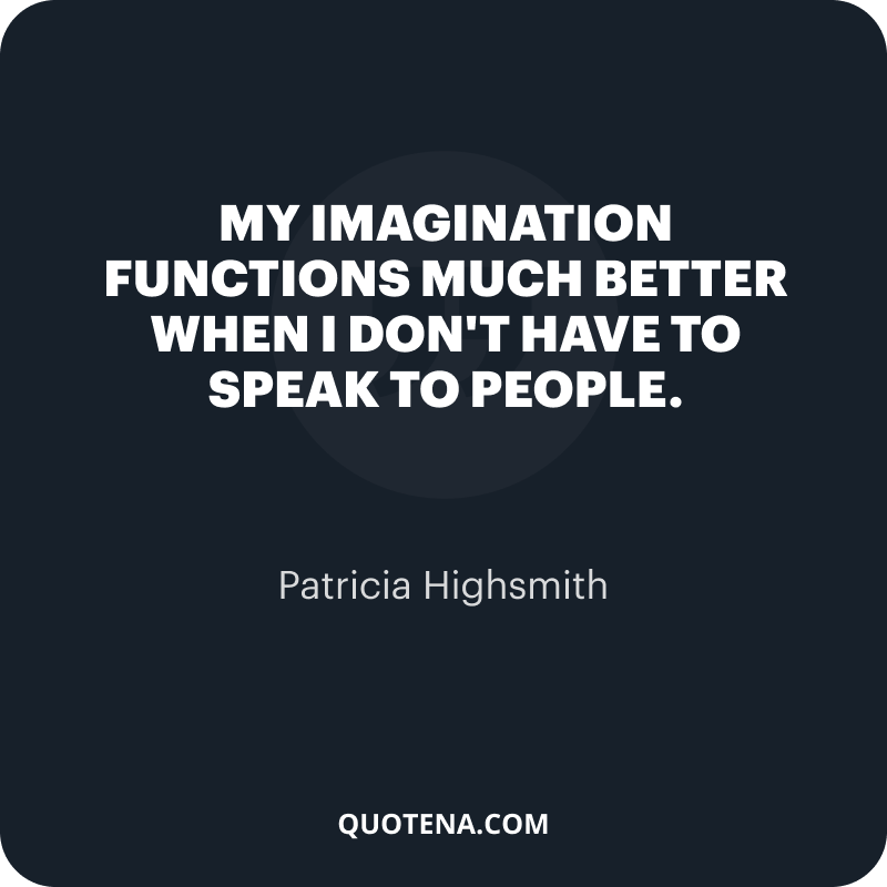 """""""My imagination functions much better when I don't have to speak to people."""" – Patricia Highsmith"""