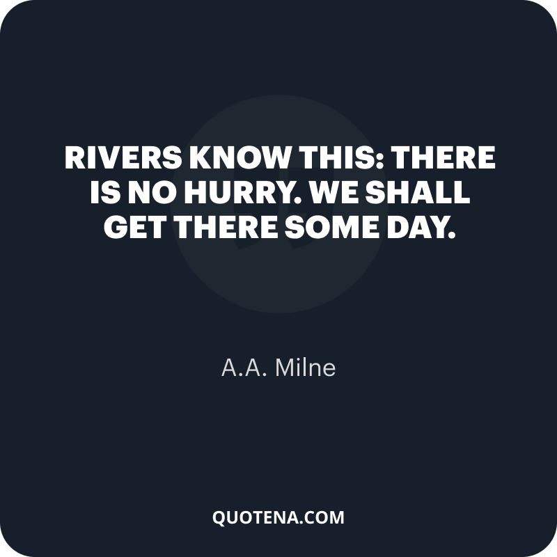 """""""Rivers know this: there is no hurry. We shall get there some day."""" – A.A. Milne"""
