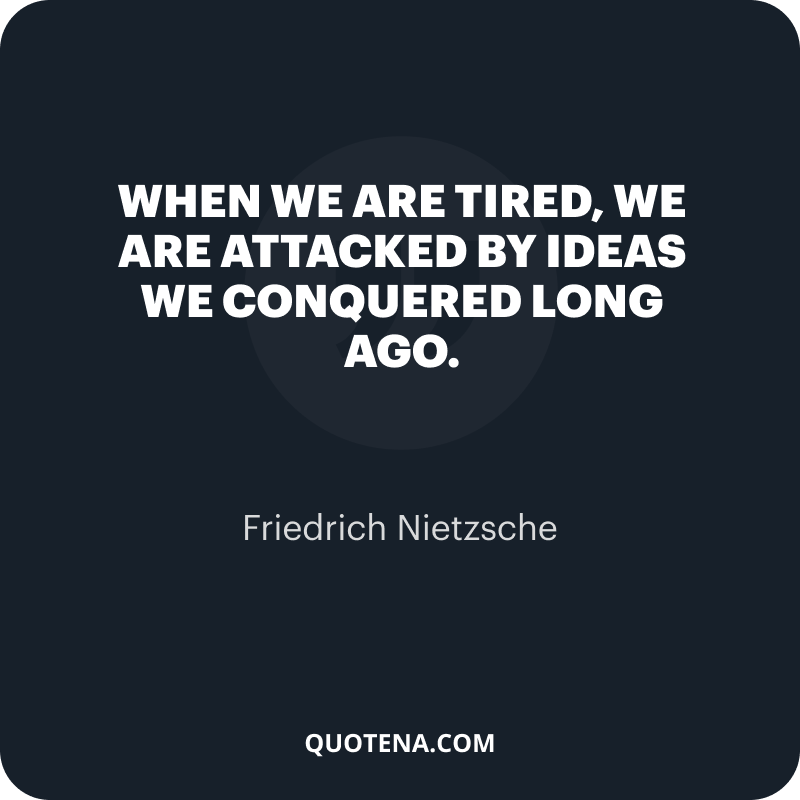 """""""When we are tired, we are attacked by ideas we conquered long ago."""" – Friedrich Nietzsche"""