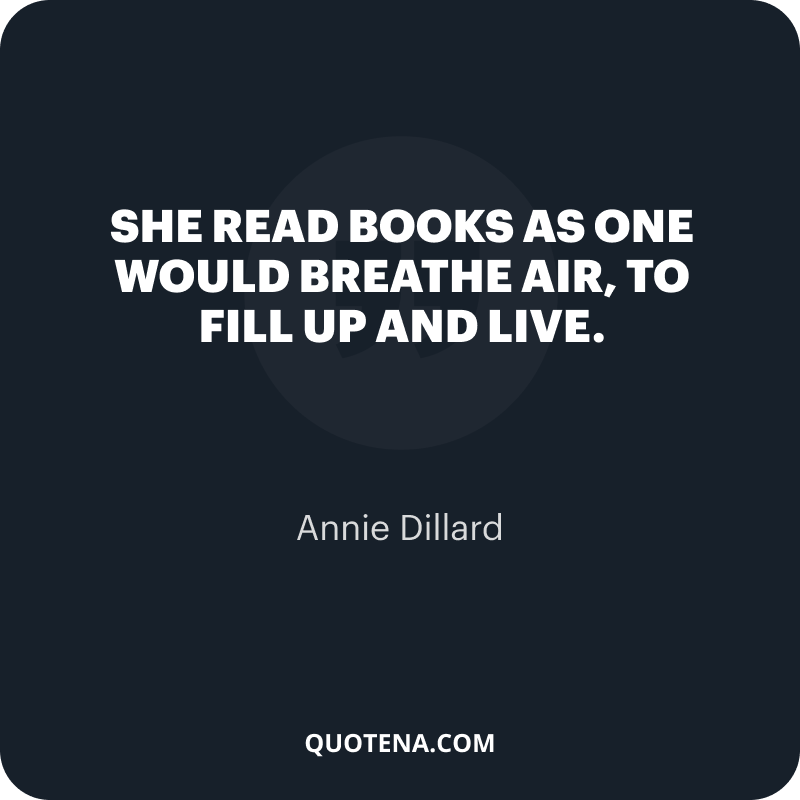 """""""She read books as one would breathe air, to fill up and live."""" – Annie Dillard"""