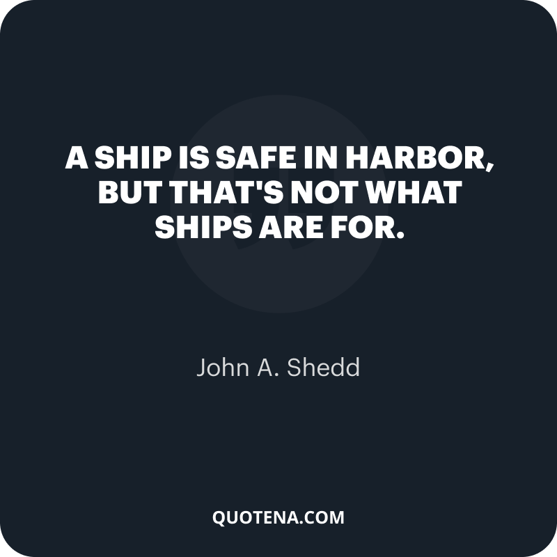 """""""A ship is safe in harbor, but that's not what ships are for."""" – John A. Shedd"""