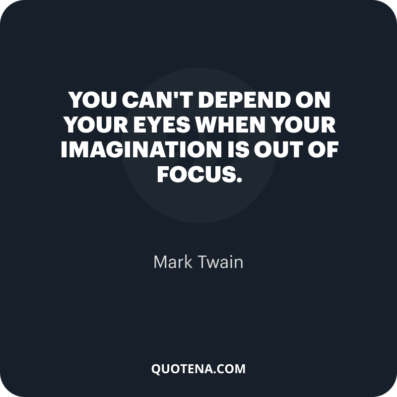 """""""You can't depend on your eyes when your imagination is out of focus."""" – Mark Twain"""