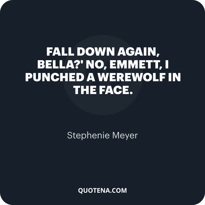 """""""Fall down again, Bella?' No, Emmett, I punched a werewolf in the face."""" – Stephenie Meyer"""