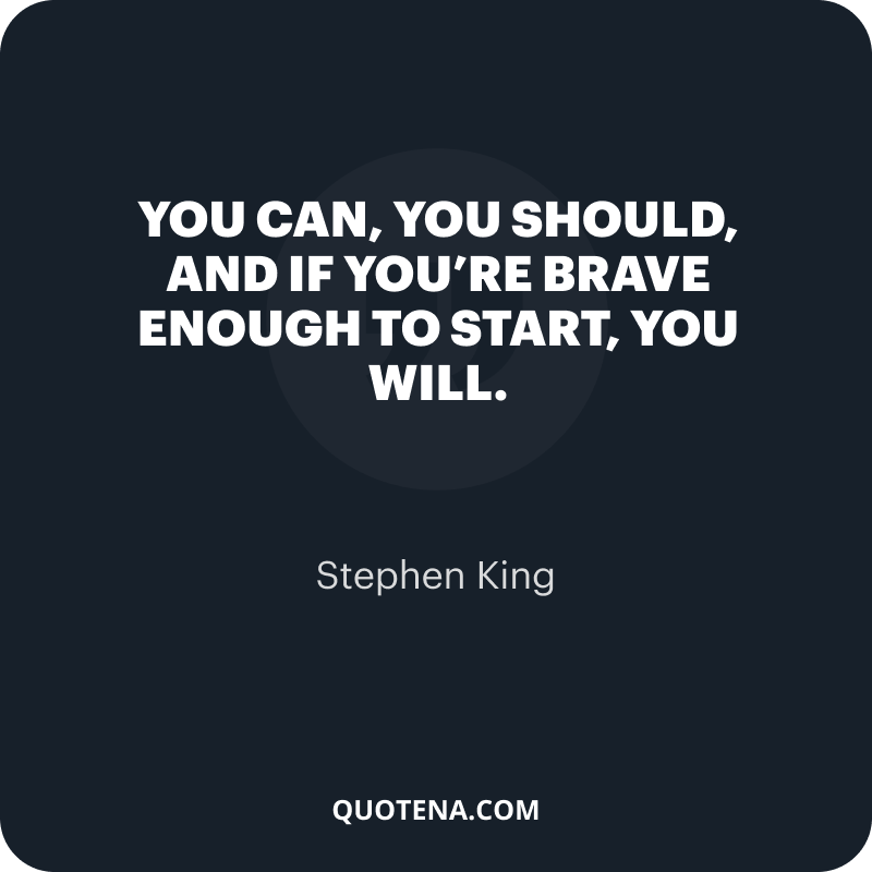 """""""you can, you should, and if you're brave enough to start, you will."""" – Stephen King"""