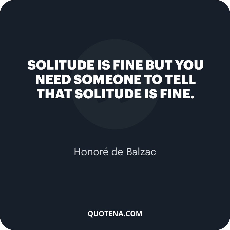 """""""Solitude is fine but you need someone to tell that solitude is fine."""" – Honoré de Balzac"""