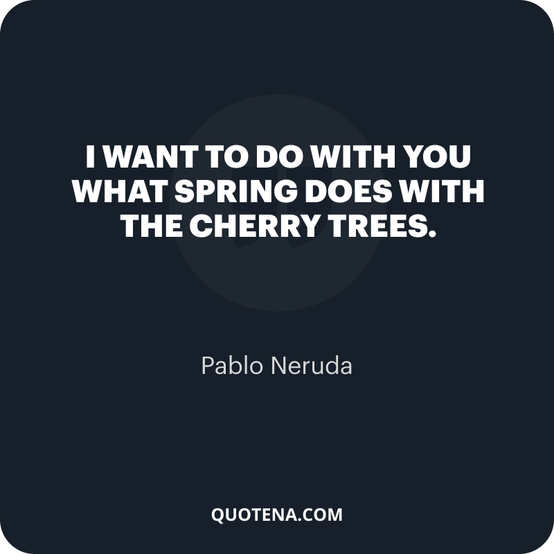 """""""I want To do with you what spring does with the cherry trees."""" – Pablo Neruda"""