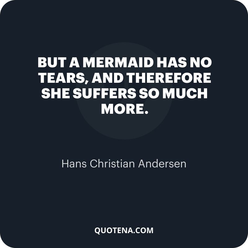 """""""But a mermaid has no tears, and therefore she suffers so much more."""" – Hans Christian Andersen"""