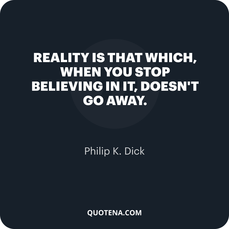 """""""Reality is that which, when you stop believing in it, doesn't go away."""" – Philip K. Dick"""