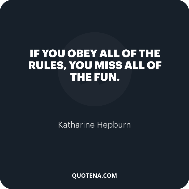 """""""If you obey all of the rules, you miss all of the fun."""" – Katharine Hepburn"""