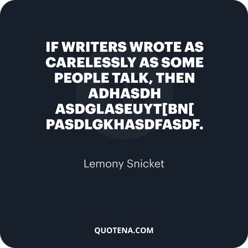 """""""If writers wrote as carelessly as some people talk, then adhasdh asdglaseuyt[bn[ pasdlgkhasdfasdf."""" – Lemony Snicket"""