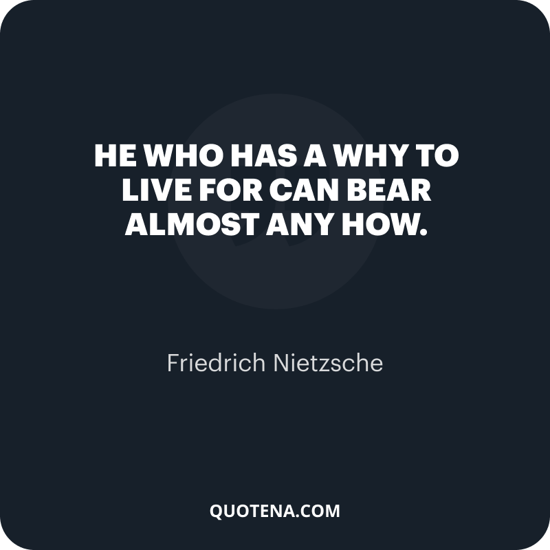 """""""He who has a why to live for can bear almost any how."""" – Friedrich Nietzsche"""