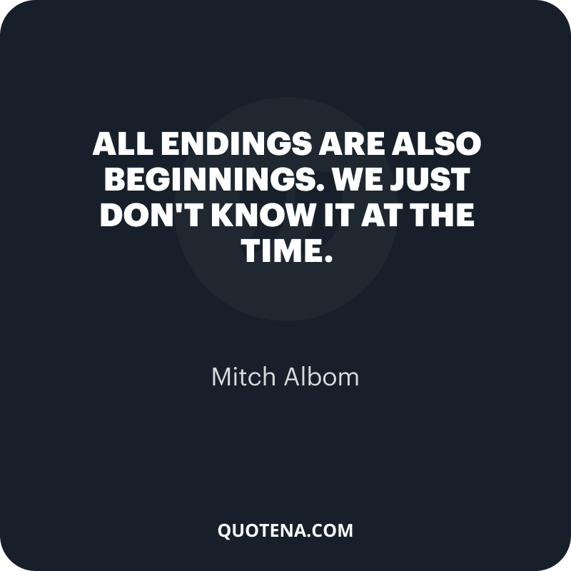 """""""All endings are also beginnings. We just don't know it at the time."""" – Mitch Albom"""