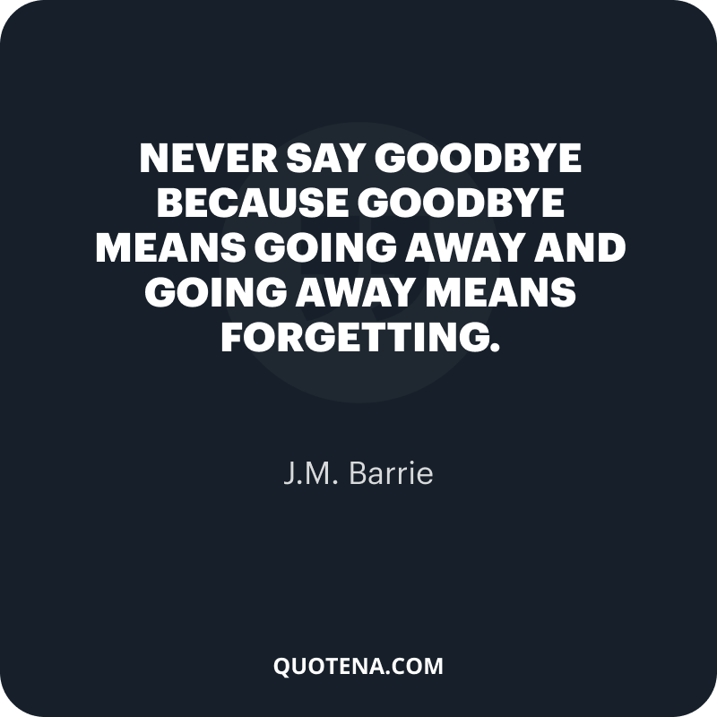 """""""Never say goodbye because goodbye means going away and going away means forgetting."""" – J.M. Barrie"""
