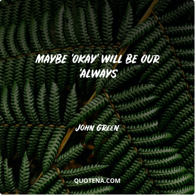 """""""Maybe 'okay' will be our 'always"""" – John Green"""