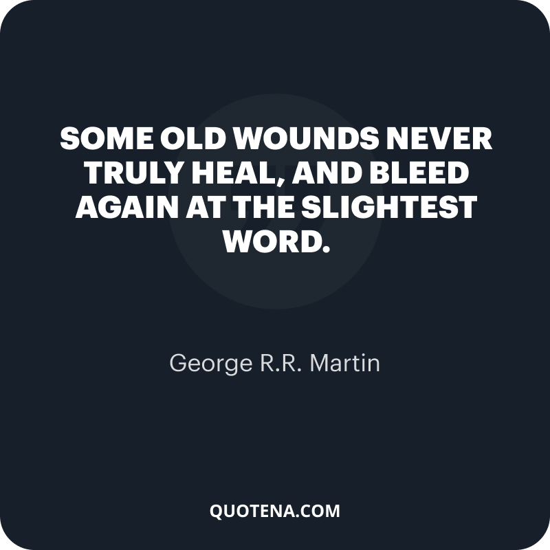 """""""Some old wounds never truly heal, and bleed again at the slightest word."""" – George R.R. Martin"""