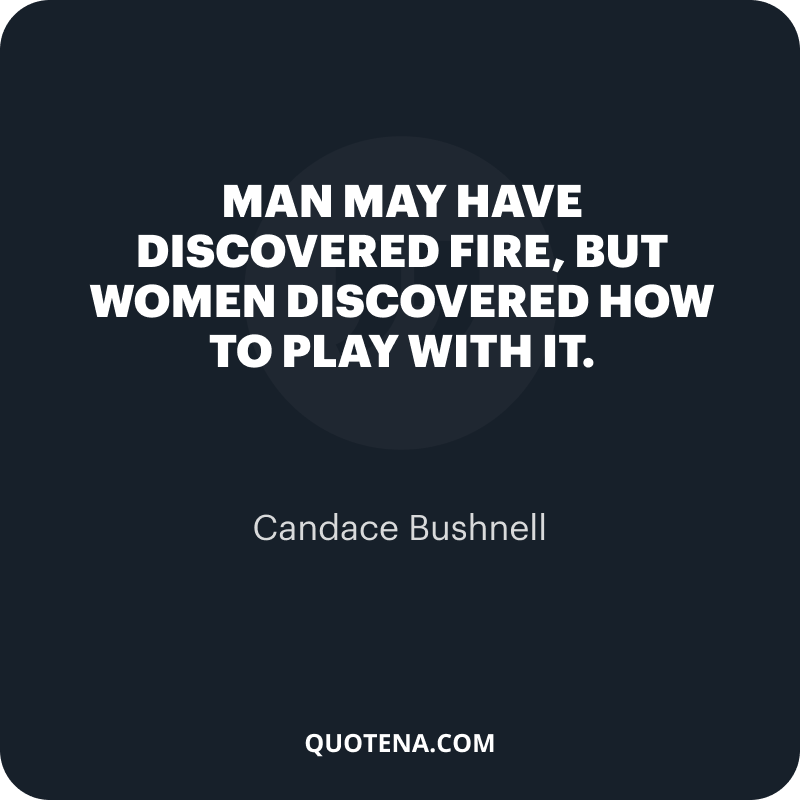 """""""Man may have discovered fire, but women discovered how to play with it."""" – Candace Bushnell"""