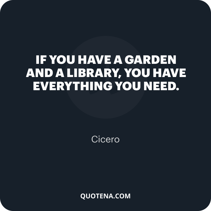 """""""If you have a garden and a library, you have everything you need."""" – Cicero"""