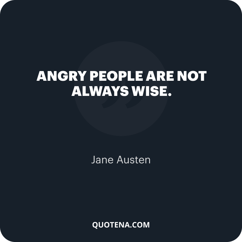 """""""Angry people are not always wise."""" – Jane Austen"""