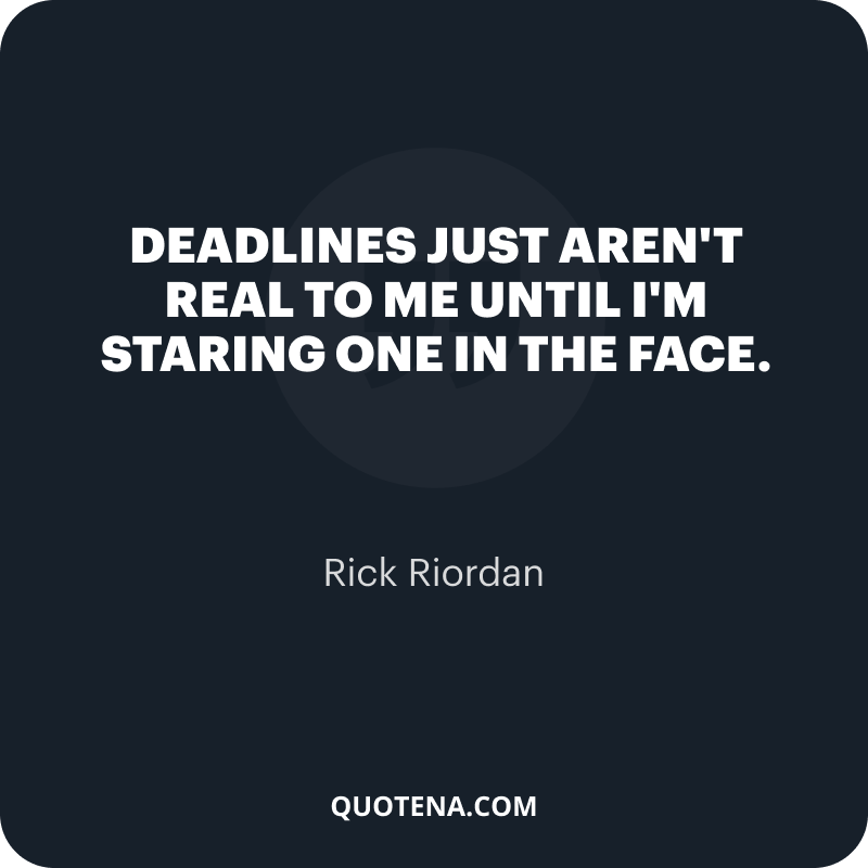 """""""Deadlines just aren't real to me until I'm staring one in the face."""" – Rick Riordan"""