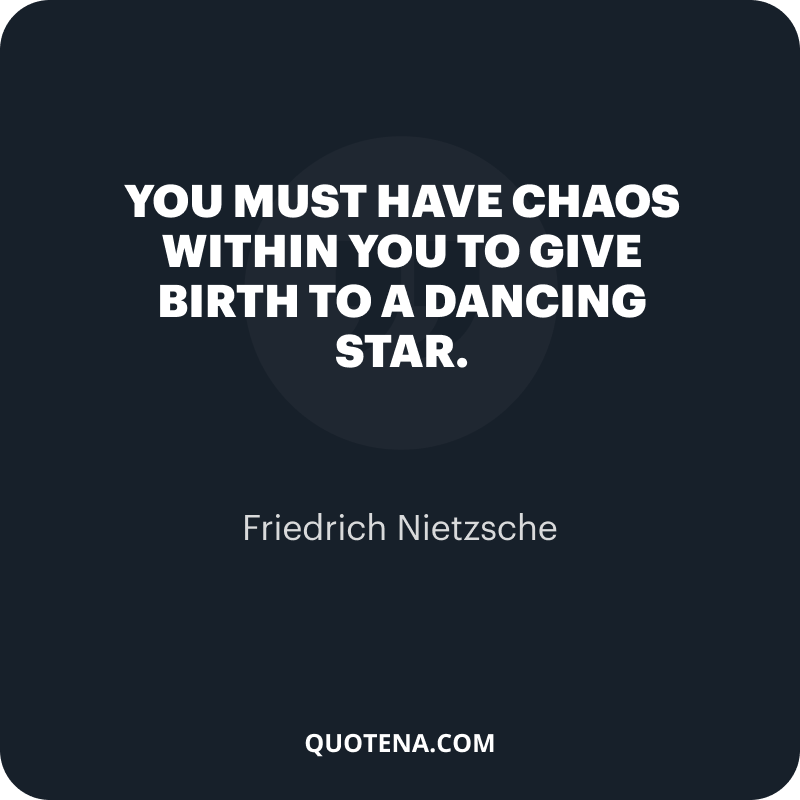 """""""You must have chaos within you to give birth to a dancing star."""" – Friedrich Nietzsche"""