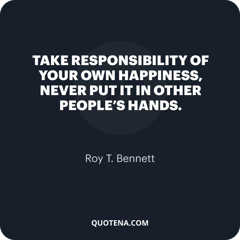 """""""Take responsibility of your own happiness, never put it in other people's hands."""" – Roy T. Bennett"""