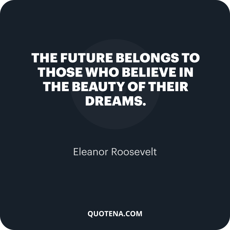 """""""The future belongs to those who believe in the beauty of their dreams."""" – Eleanor Roosevelt"""