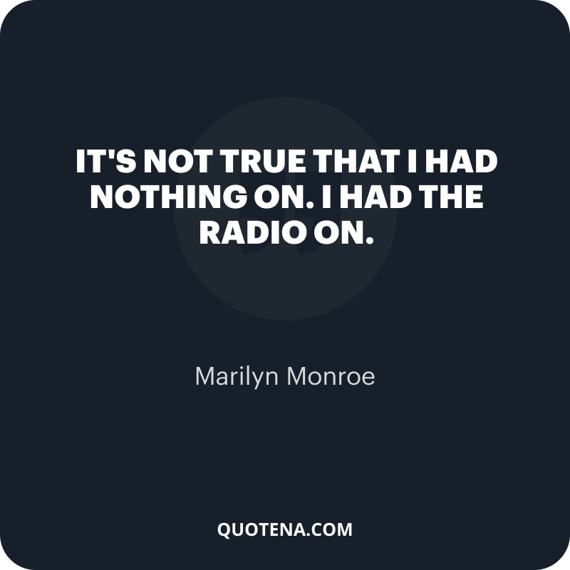 """""""It's not true that I had nothing on. I had the radio on."""" – Marilyn Monroe"""