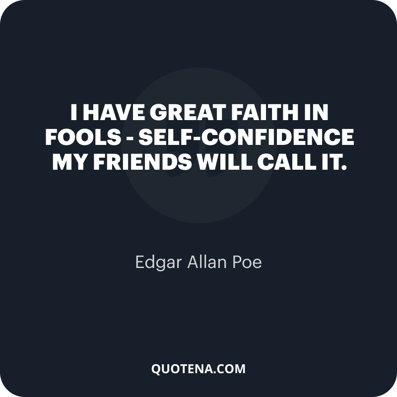 """""""I have great faith in fools – self-confidence my friends will call it."""" – Edgar Allan Poe"""